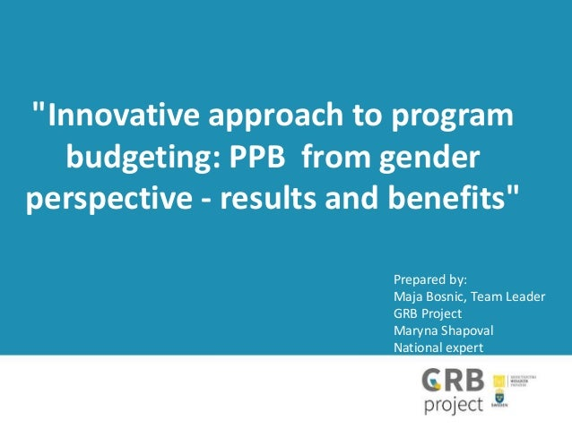 """""""Innovative approach to program budgeting: PPB from gender perspective - results and benefits"""" Prepared by: Maja Bosnic, Т..."""
