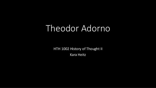Theodor Adorno HTH 1002 History of Thought II Kara Heitz
