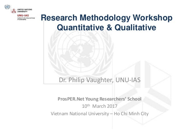Research Methodology Workshop Quantitative & Qualitative Dr. Philip Vaughter, UNU-IAS ProsPER.Net Young Researchers' Schoo...