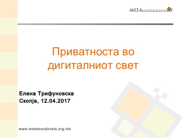 www.metamorphosis.org.mk Приватноста во дигиталниот свет Елена Трифуновска Скопје, 12.04.2017
