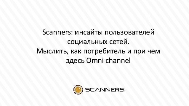 Scanners: инсайты пользователей социальных сетей. Мыслить, как потребитель и при чем здесь Omni channel