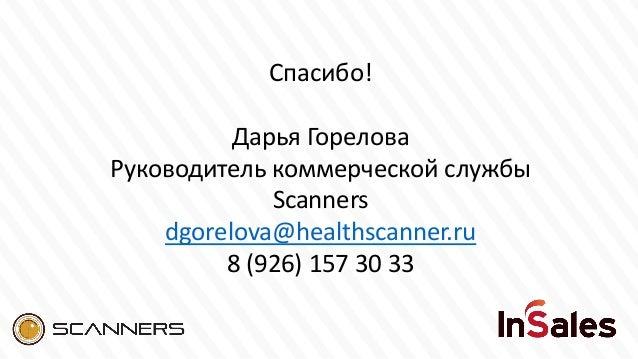 Спасибо! Дарья Горелова Руководитель коммерческой службы Scanners dgorelova@healthscanner.ru 8 (926) 157 30 33