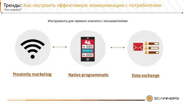 Тренды: Как построить эффективную коммуникацию с потребителем Native programmaticProximity marketing Data exchange Инструм...