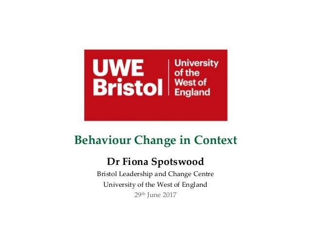 Behaviour Change in Context Dr Fiona Spotswood Bristol Leadership and Change Centre University of the West of England 29th...