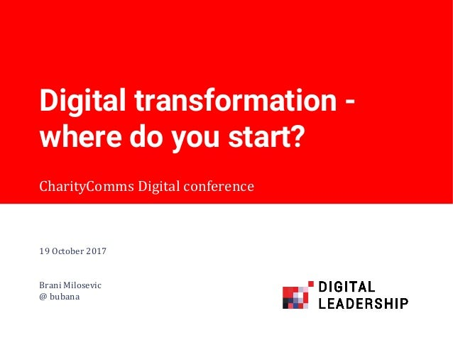 CharityComms Digital conference Digital transformation - where do you start? 19 October 2017 Brani Milosevic @ bubana