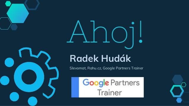 Ahoj! Radek Hudák Slevomat, Rahu.cz, Google Partners Trainer