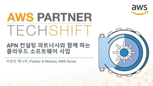 APN 컨설팅 파트너사와 함께 하는 클라우드 소프트웨어 사업 이준호 매니저, Partner & Alliance, AWS Korea