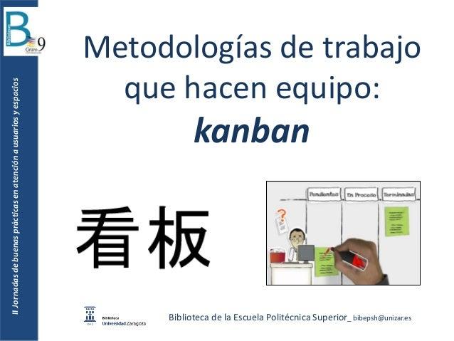Metodologías de trabajo que hacen equipo: kanban Biblioteca de la Escuela Politécnica Superior_ bibepsh@unizar.es IIJornad...