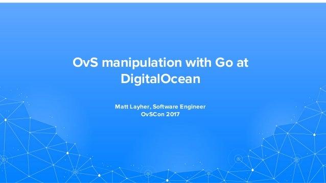 OvS manipulation with Go at DigitalOcean Matt Layher, Software Engineer OvSCon 2017