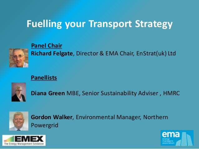Fuelling your Transport Strategy Panel Chair Richard Felgate, Director & EMA Chair, EnStrat(uk) Ltd Panellists Diana Green...