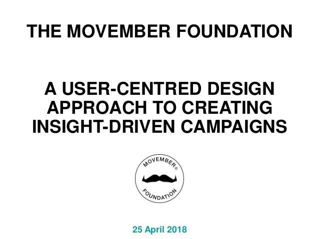 THE MOVEMBER FOUNDATION A USER-CENTRED DESIGN APPROACH TO CREATING INSIGHT-DRIVEN CAMPAIGNS 25 April 2018