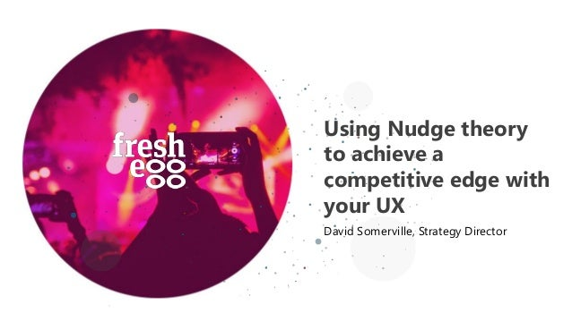 Using Nudge theory to achieve a competitive edge with your UX David Somerville, Strategy Director