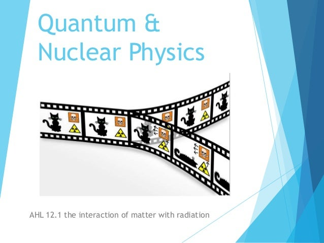 Quantum & Nuclear Physics AHL 12.1 the interaction of matter with radiation