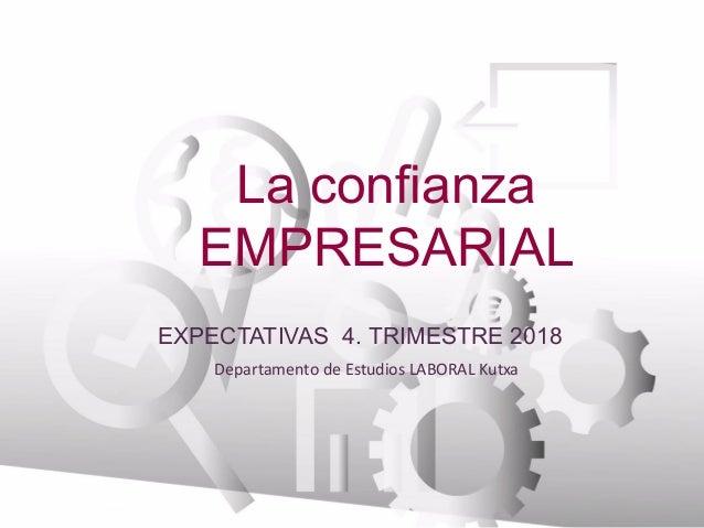 La confianza EMPRESARIAL Departamento de Estudios LABORAL Kutxa BANCA EMPRESAS EXPECTATIVAS 4. TRIMESTRE 2018
