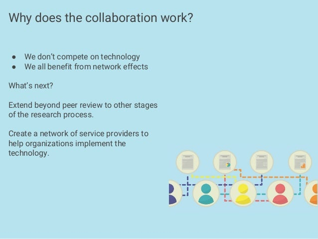 ● We don't compete on technology ● We all benefit from network effects What's next? Extend beyond peer review to other sta...