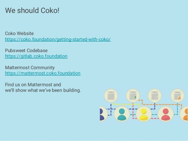 Coko Website https://coko.foundation/getting-started-with-coko/ Pubsweet Codebase https://gitlab.coko.foundation Mattermos...