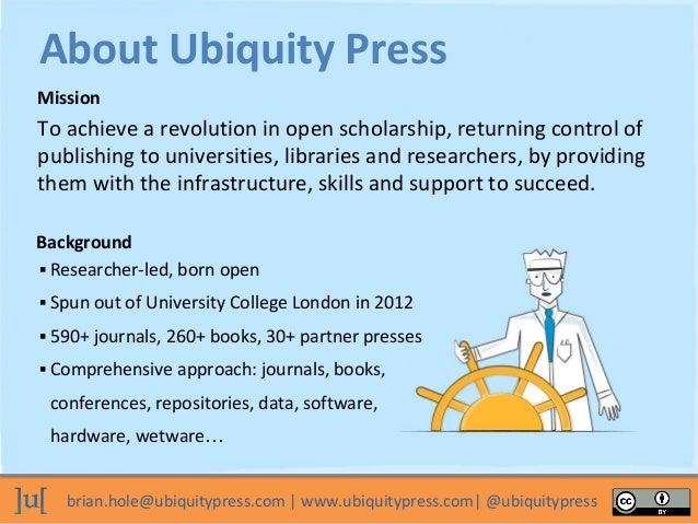 brian.hole@ubiquitypress.com   www.ubiquitypress.com  @ubiquitypress To achieve a revolution in open scholarship, returnin...