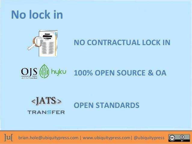 brian.hole@ubiquitypress.com   www.ubiquitypress.com  @ubiquitypress NO CONTRACTUAL LOCK IN 100% OPEN SOURCE & OA No lock ...