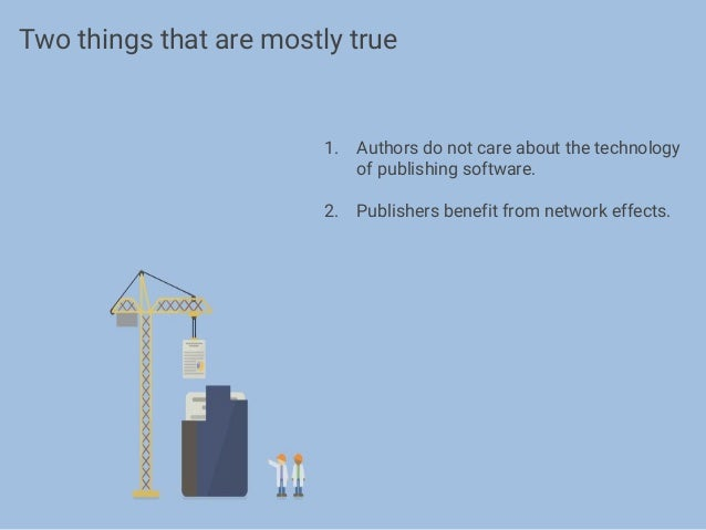 1. Authors do not care about the technology of publishing software. 2. Publishers benefit from network effects. Two things...