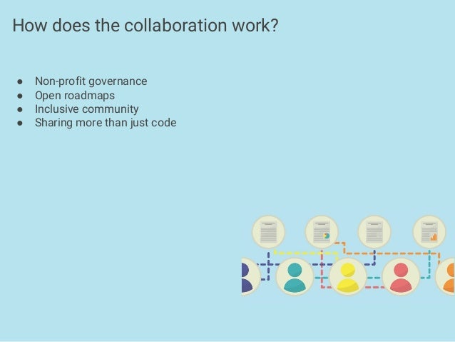 ● Non-profit governance ● Open roadmaps ● Inclusive community ● Sharing more than just code How does the collaboration wor...