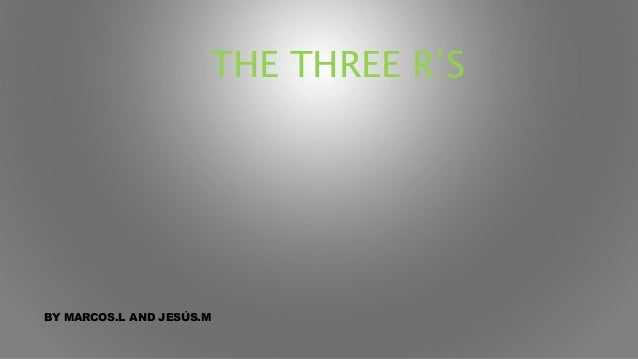 THE THREE R'S BY MARCOS.L AND JESÚS.M