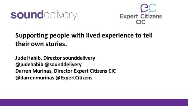 Supporting people with lived experience to tell their own stories. Jude Habib, Director sounddelivery @judehabib @sounddel...