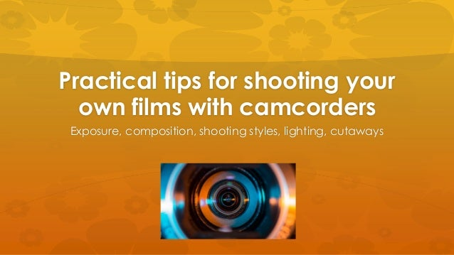 Practical tips for shooting your own films with camcorders Exposure, composition, shooting styles, lighting, cutaways