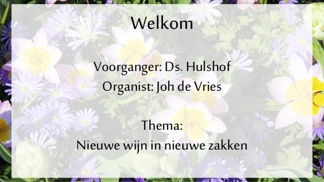 Welkom Voorganger:Ds. Hulshof Organist: Johde Vries Thema: Nieuwe wijn in nieuwezakken