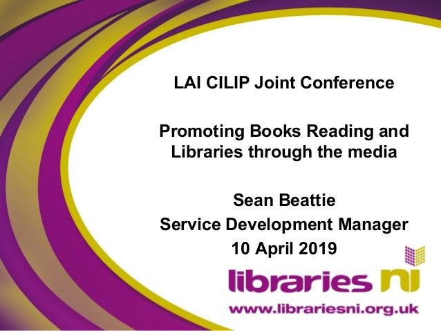 LAI CILIP Joint Conference Promoting Books Reading and Libraries through the media Sean Beattie Service Development Manage...