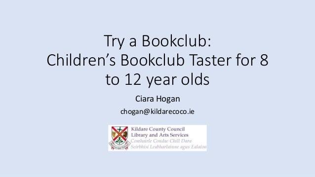 Try a Bookclub: Children's Bookclub Taster for 8 to 12 year olds Ciara Hogan chogan@kildarecoco.ie
