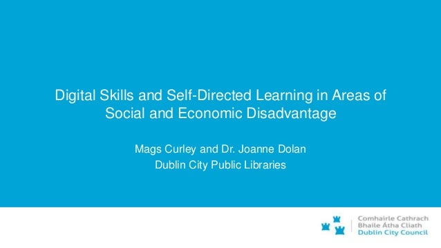 Digital Skills and Self-Directed Learning in Areas of Social and Economic Disadvantage Mags Curley and Dr. Joanne Dolan Du...