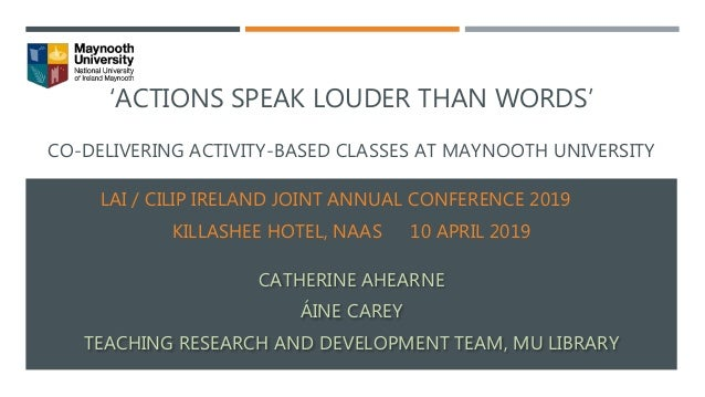 'ACTIONS SPEAK LOUDER THAN WORDS' CO-DELIVERING ACTIVITY-BASED CLASSES AT MAYNOOTH UNIVERSITY LAI / CILIP IRELAND JOINT AN...