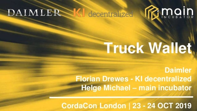 Truck Wallet Daimler Florian Drewes - KI decentralized Helge Michael – main incubator CordaCon London | 23 - 24 OCT 2019