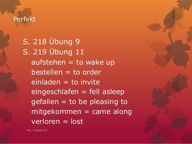 Perfekt S. 218 Übung 9 S. 219 Übung 11 aufstehen = to wake up bestellen = to order einladen = to invite eingeschlafen = fe...