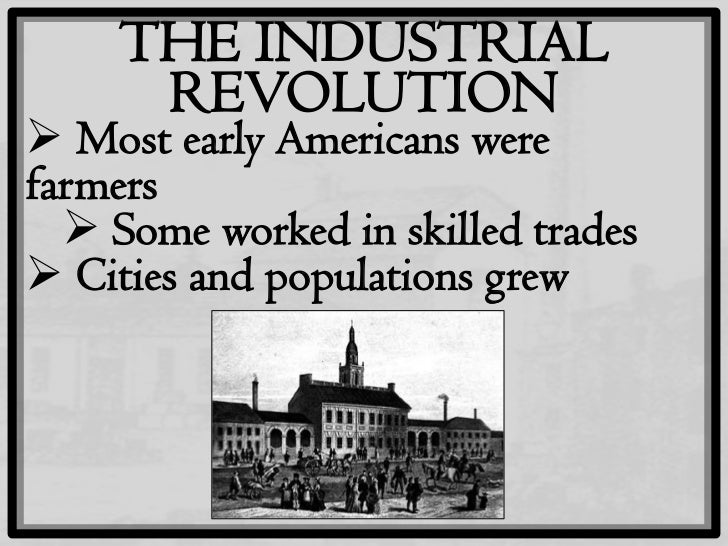 the industrial revolution and the american Of the many factors that led to the industrial revolution, two of the biggest and   during the napoleonic wars, britain's navy had seized americans and their.
