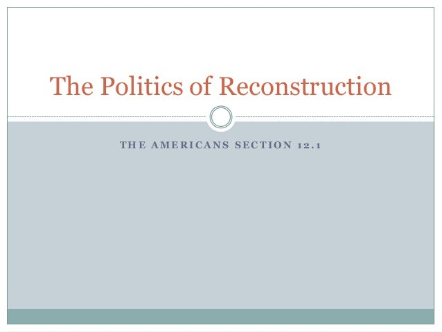 The Politics of Reconstruction THE AMERICANS SECTION 12.1