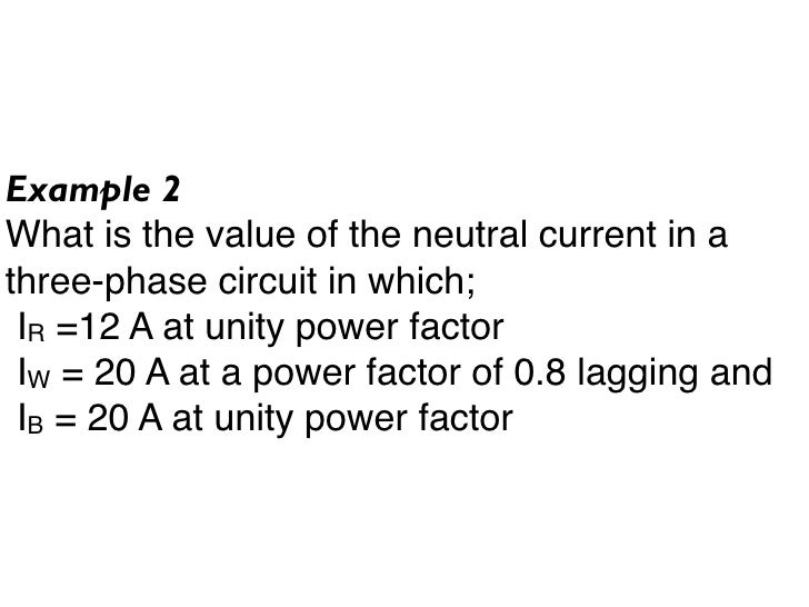Example 2 What is the value of the neutral current in a three-phase circuit in which;  IR =12 A at unity power factor  IW ...