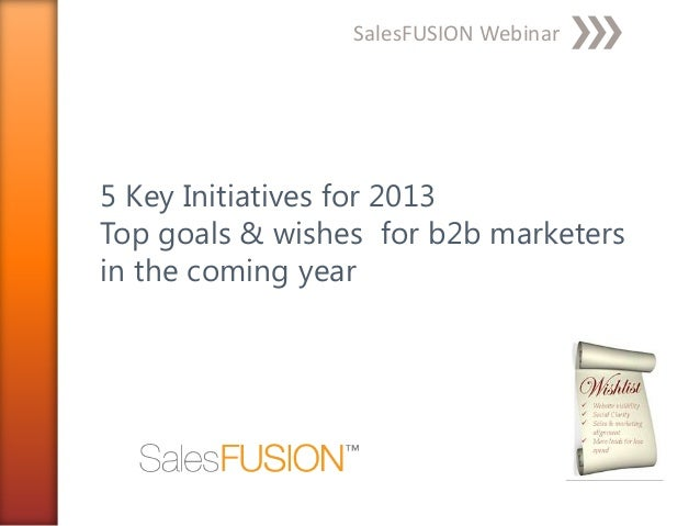 SalesFUSION Webinar5 Key Initiatives for 2013Top goals & wishes for b2b marketersin the coming year