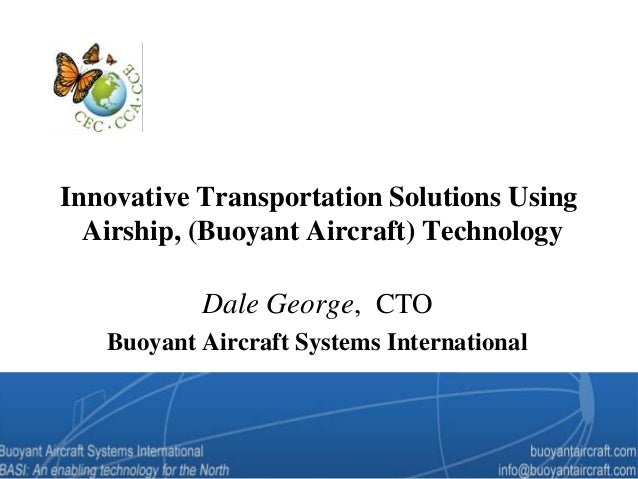 Innovative Transportation Solutions Using Airship, (Buoyant Aircraft) Technology Dale George, CTO Buoyant Aircraft Systems...