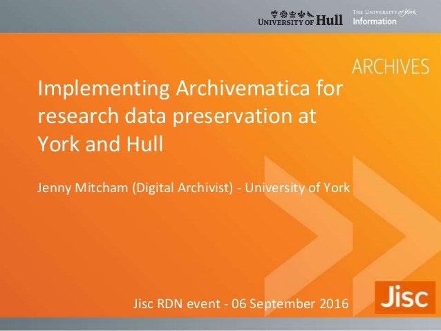 Implementing Archivematica for research data preservation at York and Hull Jenny Mitcham (Digital Archivist) - University ...