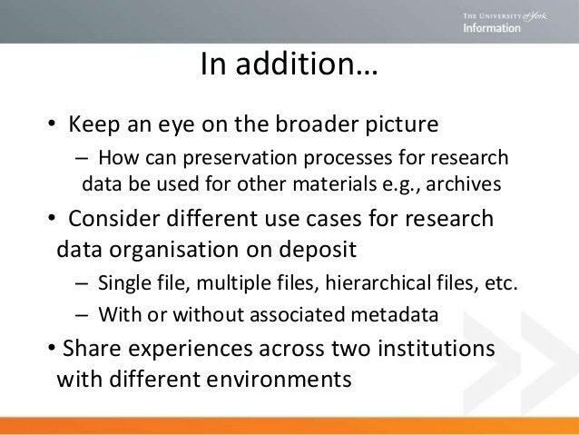 In addition… • Keep an eye on the broader picture – How can preservation processes for research data be used for other mat...