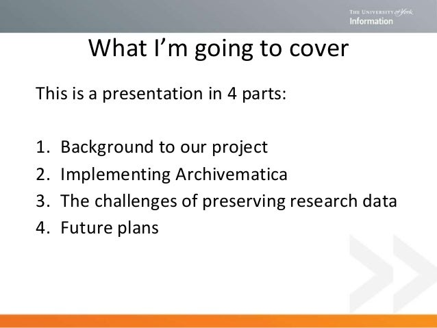 What I'm going to cover This is a presentation in 4 parts: 1. Background to our project 2. Implementing Archivematica 3. T...