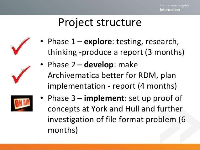 Project structure • Phase 1 – explore: testing, research, thinking -produce a report (3 months) • Phase 2 – develop: make ...