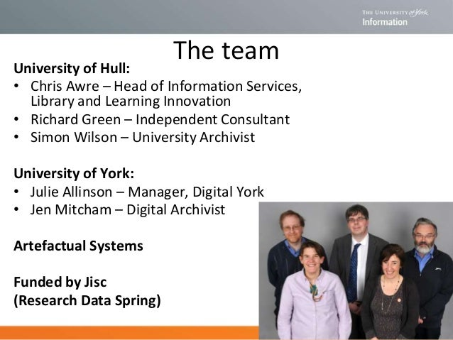 The team University of Hull: • Chris Awre – Head of Information Services, Library and Learning Innovation • Richard Green ...