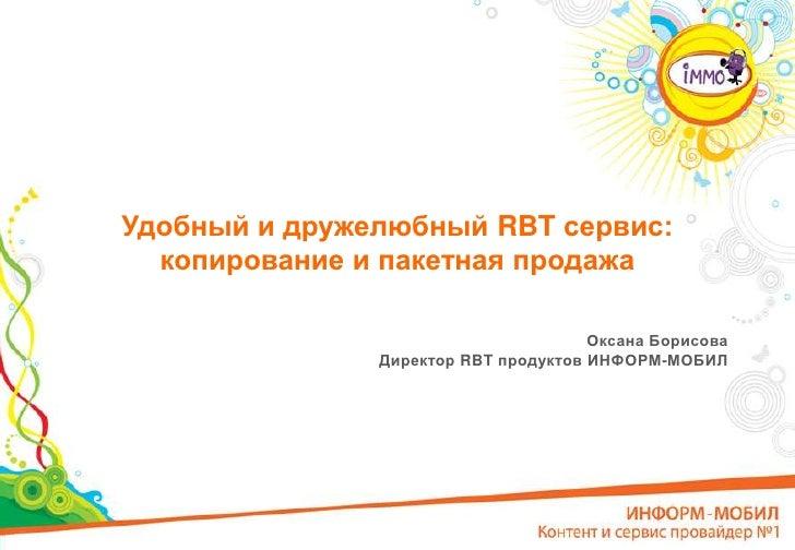 Удобный и дружелюбный RBT сервис:копированиеи пакетная продажа<br />Оксана Борисова<br />Директор RBT продуктов ИНФОРМ-МОБ...
