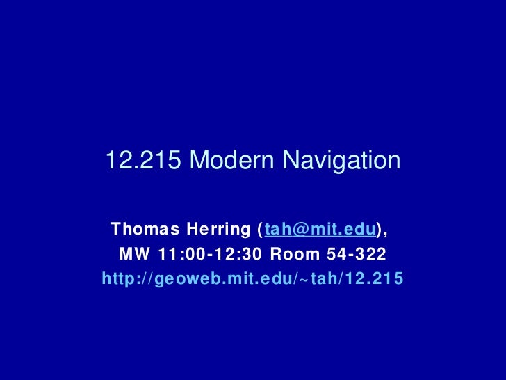 12.215 Modern Navigation Thomas Herring ( tah @ mit . edu ),  MW 11:00-12:30 Room 54-322 http://geoweb. mit .edu/~tah/12.215