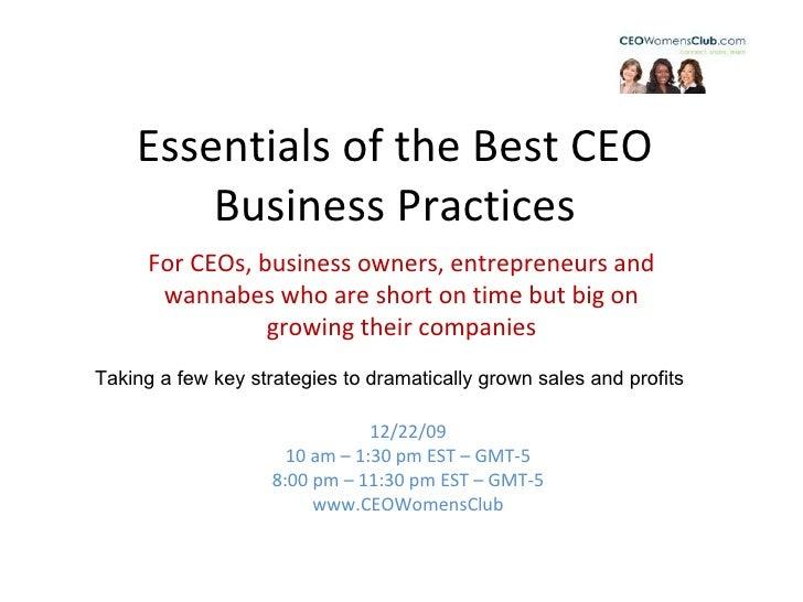 Essentials of the Best CEO Business Practices 12/22/09 10 am – 1:30 pm EST – GMT-5 8:00 pm – 11:30 pm EST – GMT-5 www.CEOW...