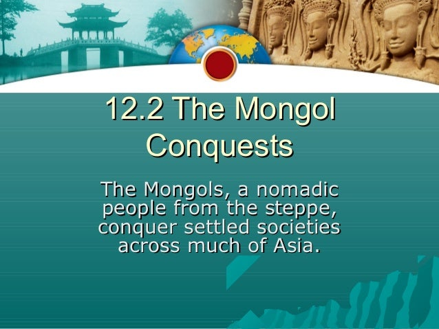 12.2 The Mongol   ConquestsThe Mongols, a nomadicpeople from the steppe,conquer settled societies  across much of Asia.
