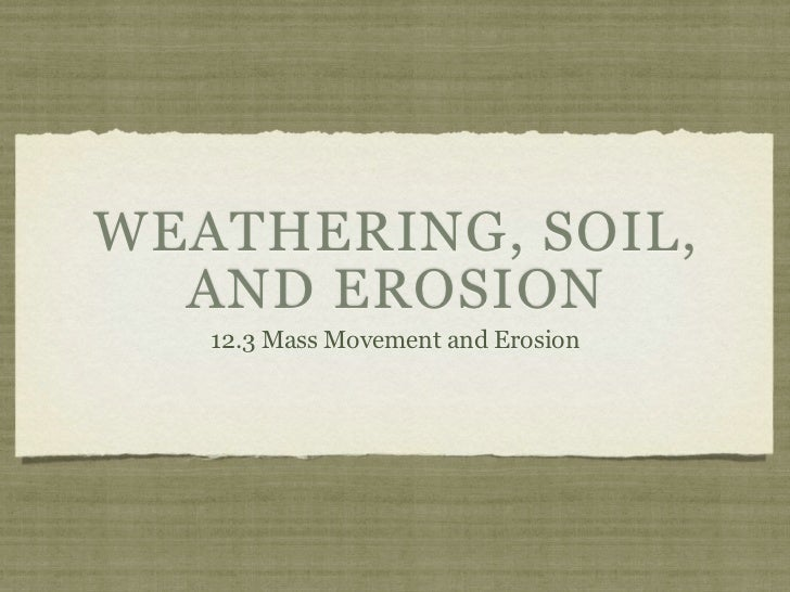 WEATHERING, SOIL,  AND EROSION   12.3 Mass Movement and Erosion