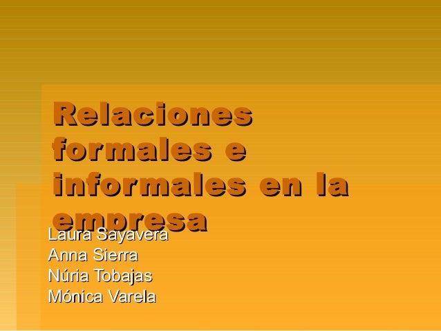 Relaciones for males e infor males en la empresa Laura Sayavera Anna Sierra Núria Tobajas Mónica Varela